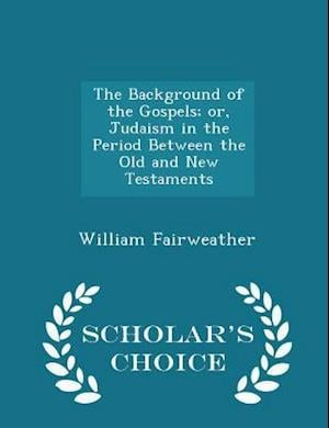 The Background of the Gospels; Or, Judaism in the Period Between the Old and New Testaments - Scholar's Choice Edition af William Fairweather