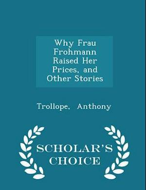 Why Frau Frohmann Raised Her Prices, and Other Stories - Scholar's Choice Edition af Trollope Anthony