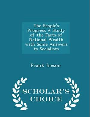 The People's Progress a Study of the Facts of National Wealth with Some Answers to Socialists - Scholar's Choice Edition af Frank Ireson