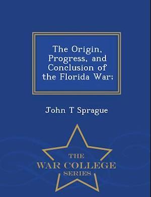 The Origin, Progress, and Conclusion of the Florida War; - War College Series af John T. Sprague