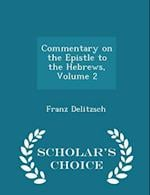 Commentary on the Epistle to the Hebrews, Volume 2 - Scholar's Choice Edition af Franz Delitzsch