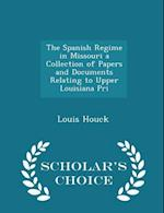 The Spanish Regime in Missouri a Collection of Papers and Documents Relating to Upper Louisiana Pri - Scholar's Choice Edition af Louis Houck