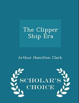 The Clipper Ship Era - Scholar's Choice Edition af Arthur Hamilton Clark