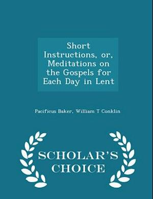 Short Instructions, Or, Meditations on the Gospels for Each Day in Lent - Scholar's Choice Edition af William T. Conklin, Pacificus Baker