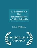 A Treatise on the Sanctification of the Sabbath - Scholar's Choice Edition af John Willison