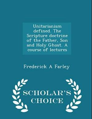 Unitarianism Defined. the Scripture Doctrine of the Father, Son and Holy Ghost. a Course of Lectures - Scholar's Choice Edition af Frederick A. Farley