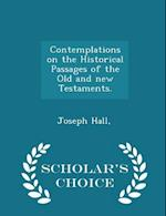Contemplations on the Historical Passages of the Old and New Testaments. - Scholar's Choice Edition af Hall Joseph
