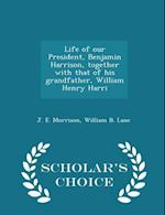 Life of Our President, Benjamin Harrison, Together with That of His Grandfather, William Henry Harri - Scholar's Choice Edition af J. E. Morrison, William B. Lane