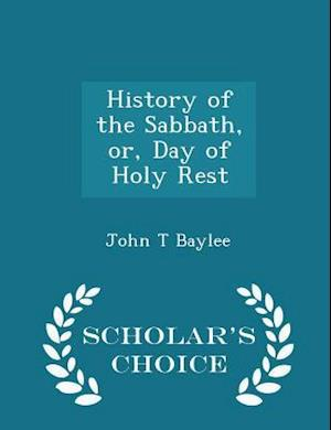 History of the Sabbath, Or, Day of Holy Rest - Scholar's Choice Edition af John T. Baylee