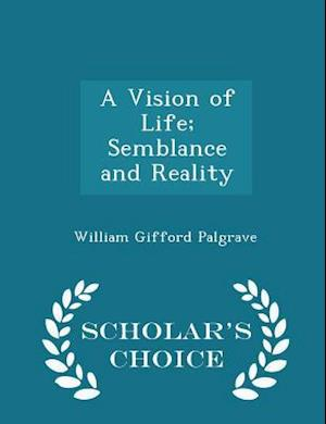 A Vision of Life; Semblance and Reality - Scholar's Choice Edition af William Gifford Palgrave