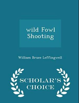 Wild Fowl Shooting - Scholar's Choice Edition af William Bruce Leffingwell