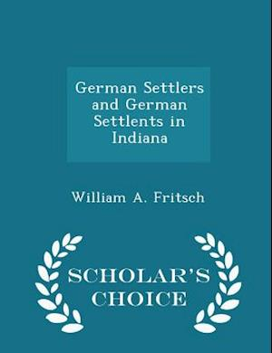 German Settlers and German Settlents in Indiana - Scholar's Choice Edition af William A. Fritsch