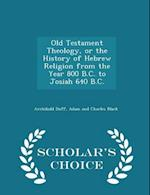 Old Testament Theology, or the History of Hebrew Religion from the Year 800 B.C. to Josiah 640 B.C. - Scholar's Choice Edition af Archibald Duff