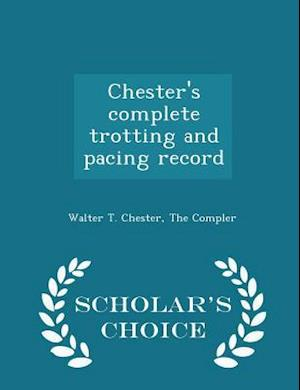Chester's Complete Trotting and Pacing Record - Scholar's Choice Edition af Walter T. Chester