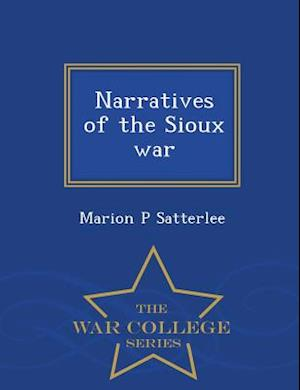 Narratives of the Sioux War - War College Series af Marion P. Satterlee