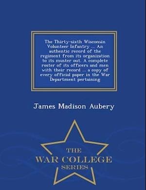 The Thirty-Sixth Wisconsin Volunteer Infantry ... an Authentic Record of the Regiment from Its Organization to Its Muster Out. a Complete Roster of Its Officers and Men with Their Record ... a Copy of Every Official Paper in the War Department Pertaining - War af James Madison Aubery