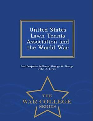 United States Lawn Tennis Association and the World War - War College Series af Paul Benjamin Williams, John a. Ferris, George W. Grupp