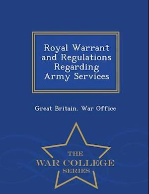 Royal Warrant and Regulations Regarding Army Services - War College Series af Great Britain War Office