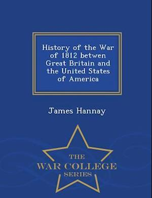 History of the War of 1812 Betwen Great Britain and the United States of America - War College Series af James Hannay