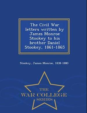 The Civil War Letters Written by James Monroe Stookey to His Brother Daniel Stookey, 1861-1865 - War College Series af James Monroe Stookey
