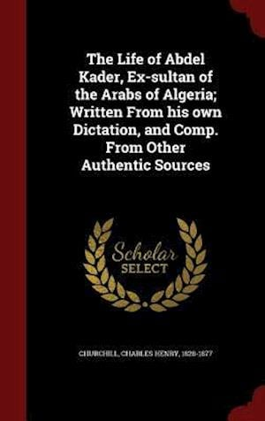 The Life of Abdel Kader, Ex-Sultan of the Arabs of Algeria; Written from His Own Dictation, and Comp. from Other Authentic Sources af Charles Henry 1828-1877 Churchill