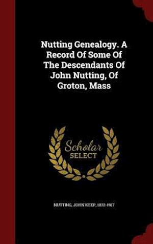 Nutting Genealogy. a Record of Some of the Descendants of John Nutting, of Groton, Mass af John Keep 1832-1917 Nutting