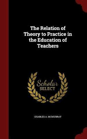 The Relation of Theory to Practice in the Education of Teachers af Charles a. McMurray