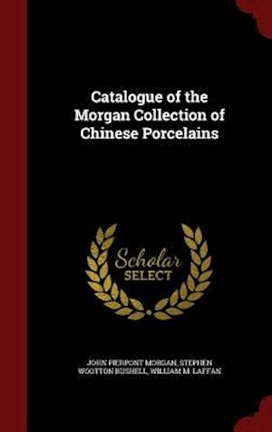 Catalogue of the Morgan Collection of Chinese Porcelains af John Pierpont Morgan, Stephen Wootton Bushell, William M. Laffan