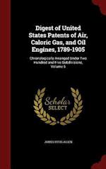 Digest of United States Patents of Air, Caloric Gas, and Oil Engines, 1789-1905 af James Titus Allen