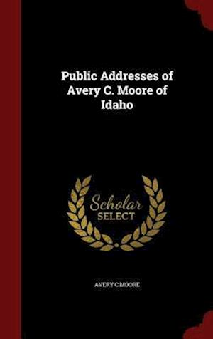 Public Addresses of Avery C. Moore of Idaho af Avery C. Moore