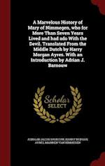 A   Marvelous History of Mary of Nimmegen, Who for More Than Seven Years Lived and Had ADO with the Devil. Translated from the Middle Dutch by Harry M af Mariken Van Nimmegen, Harry Morgan Ayres, Adriaan Jacob Barnouw