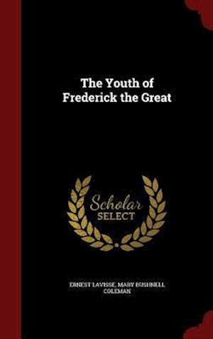 The Youth of Frederick the Great af Mary Bushnell Coleman, Ernest Lavisse