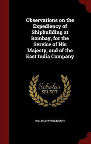 Observations on the Expediency of Shipbuilding at Bombay, for the Service of His Majesty, and of the East India Company af William Taylor Money