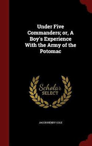 Under Five Commanders; Or, a Boy's Experience with the Army of the Potomac af Jacob Henry Cole