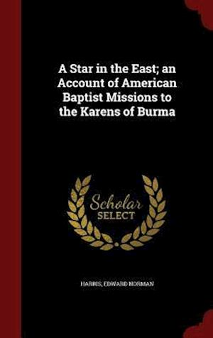 A Star in the East; An Account of American Baptist Missions to the Karens of Burma af Edward Norman Harris