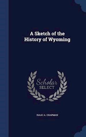A Sketch of the History of Wyoming af Isaac a. Chapman