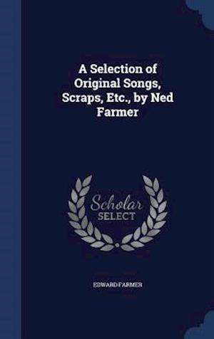 A Selection of Original Songs, Scraps, Etc., by Ned Farmer af Edward Farmer