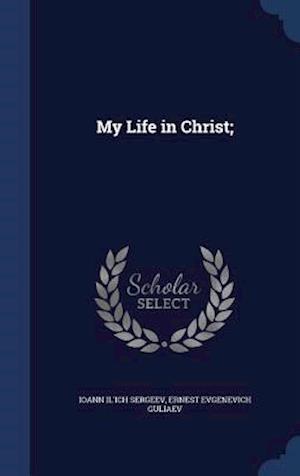 My Life in Christ; af Ernest Evgenevich Guliaev, Ioann Il'ich Sergeev