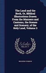 The Land and the Book, Or, Biblical Illustrations Drawn from the Manners and Customs, the Scenes and Scenery, of the Holy Land, Volume 3 af William M. Thomson