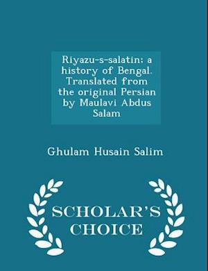 Riyazu-S-Salatin; A History of Bengal. Translated from the Original Persian by Maulavi Abdus Salam - Scholar's Choice Edition af Ghulam Husain Salim