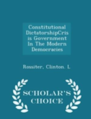 Constitutional Dictatorshipcrisis Government in the Modern Democracies - Scholar's Choice Edition af Clinton L. Rossiter