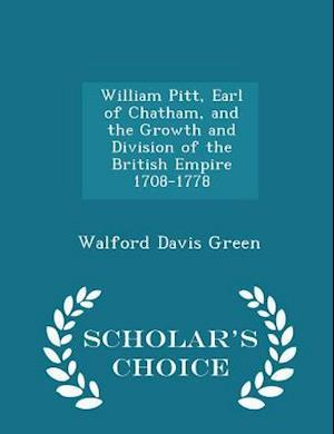 William Pitt, Earl of Chatham, and the Growth and Division of the British Empire 1708-1778 - Scholar's Choice Edition af Walford Davis Green