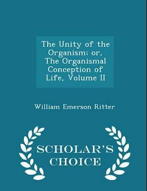 The Unity of the Organism; Or, the Organismal Conception of Life, Volume II - Scholar's Choice Edition af William Emerson Ritter
