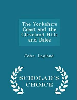 The Yorkshire Coast and the Cleveland Hills and Dales - Scholar's Choice Edition af John Leyland