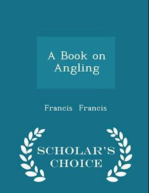 A Book on Angling - Scholar's Choice Edition af Francis Francis