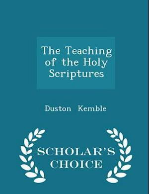 The Teaching of the Holy Scriptures - Scholar's Choice Edition af Duston Kemble