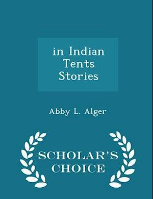 In Indian Tents Stories - Scholar's Choice Edition af Abby L. Alger