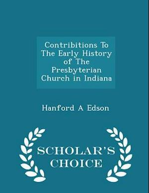 Contribitions to the Early History of the Presbyterian Church in Indiana - Scholar's Choice Edition af Hanford A. Edson