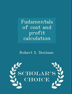 Fudamentals of Cost and Profit Calculation - Scholar's Choice Edition af Robert S. Denham