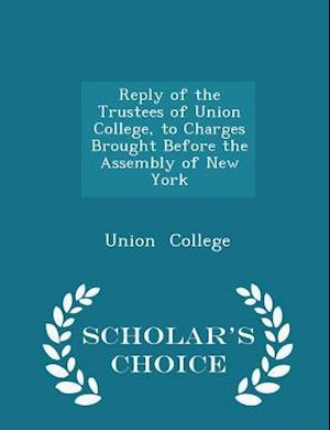Reply of the Trustees of Union College, to Charges Brought Before the Assembly of New York - Scholar's Choice Edition af Union College